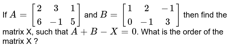 If `A=[{:(2,3,1),(6,-1,5):}]` and `B=[{:(1,2,-1),(0,-1,3):}]`, then find the matrix X succh that `A + B -X=0`. What is the order of the matrix X?