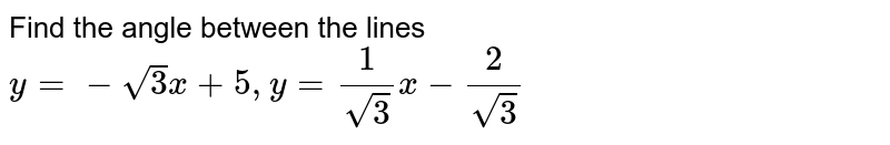 Find the angle between the following straight lines. <br> `y=-sqrt(3)x+5,y=(1)/(sqrt(3))x-(2)/(sqrt(3))`.