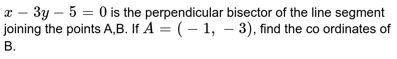 """`x-3y-5=0` is the perpendicular bisector of the line segment joining the points A, B. If `A=(-1,-3)`, find the co-ordinates of B. <br> <img src=""""https://doubtnut-static.s.llnwi.net/static/physics_images/VIK_QB_MAT_IB_XI_C03_E04_022_Q01.png"""" width=""""80%"""">"""