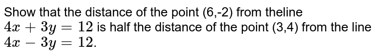Show that the distance of the point `(6,-2)` from the line `4x+3y=12` is half the distance of the point `(3,4)` from the line `4x-3y=12`.