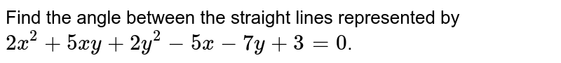 Find the angle between the straight lines represented by `2x^(2)+5xy+2y^(2)-5x-7y+3=0`.