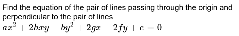 Find the equation of the pair of lines passing through the origin and perpendicular to the pair of lines <br> `ax^(2)+2hxy+by^(2)+2gx+2fy+c=0`
