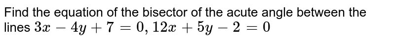 Find the equation of the bisector of the acute angle between the lines <br> `3x-4y+7=0` and `12x+5y-2=0`