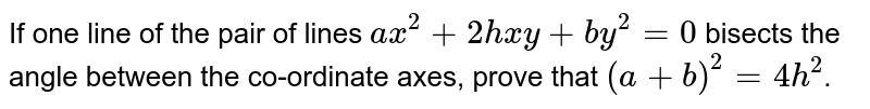 If one line of the pair of lines `ax^(2)+2hxy+by^(2)=0` bisects the angle between the co-ordinate axes, prove that `(a+b)^(2)=4h^(2)`.