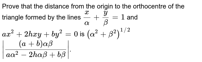 Prove that the distance from the origin to the orthocentre of the triangle formed by the lines `(x)/(alpha)+(y)/(beta)=1` and `ax^(2)+2hxy+by^(2)=0` is `(alpha^(2)+beta^(2))^(1//2)` <br> ` ((a+b)alphabeta)/(aalpha^(2)-2halphabeta+b beta) `.