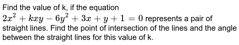 Find the value of k, if the equation `2x^(2)+kxy-6y^(2)+3x+y+1=0` represents a pair of straight lines. Find the point of intersection of the lines and the angle between the straight lines for this value of k.
