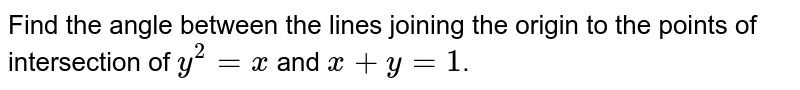 Find the angle between the lines joining the origin to the points of intersection of `y^(2)=x` and `x+y=1`.