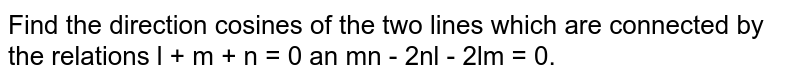 Find the direction cosines  of two lines which are connected by the relations `l+m+n = 0 and mn- 2nl - 2lm = 0 `