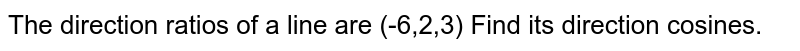 The direction ratios of a line are `(-6,2,3)` .Find the its direction cosines .