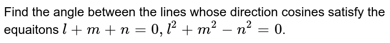 Find the angle between the lines whose  direction cosines satisfy the equations  <br> `l+ m + n = 0 ,l^(2) + m^(2) - n^(2) = 0 `