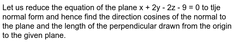 Let us reduce the equation of the plane x + 2y - 2z - 9 = 0 to tlje normal form and hence find the direction cosines of the normal to the plane and the length of the perpendicular drawn from the origin to the given plane.