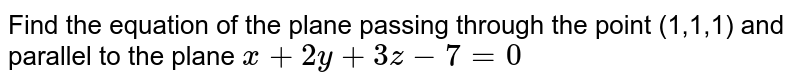 Find the equation of the plane passing through the point (1 ,1 ,1 ) and parallel to  the plane x + 2y + 3z - 7 = 0.
