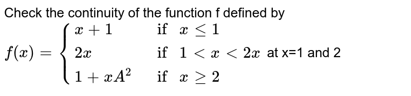 Check the continuity of the function `f` given below at `1` and `2`. `f(x) = {:{(x + 1, if x le 1),(2x, if 1 lt x lt 2),(1 + x^(2), if x ge 2):}`