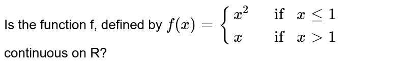 Is the function `f`, defined by  <br>  `f(x) = {:{(x^(2) if x le 1), (x if x gt 1):}` continuous on `R` ?
