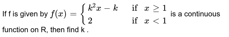 If is given by   <br>  `f(x) = {:{(k^(2)x - k if x ge 1), (2 if x lt 1):}` is a continuous function on `R`, then find the values of `k`.