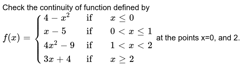 Check the continuity of `f` given by  <br>  `f(x) = {:{(4 - x^(2) if x le 0), (x - 5 if 0 lt x le 1), (4x^(2) - 9 if 1 lt x lt 2), (3x + 4 if x ge 2):}`  at the points `0`, `1` and `2`.