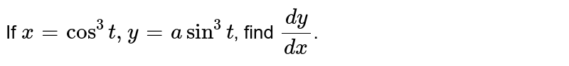 If `x=cos^(3)t, y=a sin^(3)t`, find `(dy)/(dx)`.