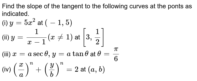 Find the slope of the tangent to the following curves at the ponts as indicated. <br> (i) `y=5x^(2)` at `(-1, 5)` <br> (ii) `y=(1)/(x-1)(x ne 1)` at `[3, (1)/(2)]` <br> (iii) `x=asectheta, y=atantheta` at `theta=(pi)/(6)` <br> (iv) `((x)/(a))^(n)+((y)/(b))^(n)=2` at `(a, b)`