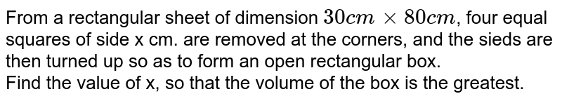 From a rectangular sheet of dimensions `30cmxx80cm` four equal squares of side x cm are removed at the corners and the sides are then turned up so as to form an open rectangular box. Find the value of x, so that the volume of the box Is the gratest ?