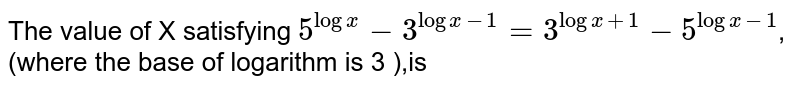 The value of X satisfying `5^(log x)-3^(log x-1)=3^(log x+1)-5^(log x-1)`, (where the base of logarithm is 3 ),is