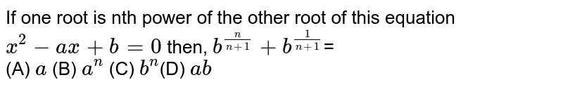 If one root is nth power of the other  root of this equation `x^(2)-ax+b=0` then, `b^(n/(n+1))+b^(1/(n+1))`= <br> (A) `a`  (B) `a^(n)` (C) `b^(n)`(D) `ab`