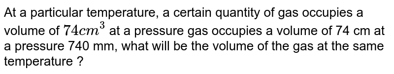 At a particular temperature, a certain quantity of gas occupies a volume of `74 cm^3`  at a pressure gas occupies a volume of 74 cm at a pressure 740 mm, what will be the volume of the gas at the same temperature ?