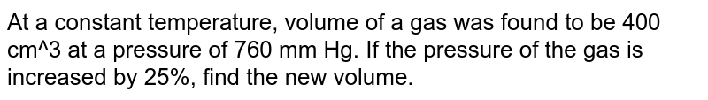 At a constant temperature, volume of a gas was found to be 400 cm^3 at a pressure of 760 mm Hg. If the pressure of the gas is increased by 25%, find the new volume.