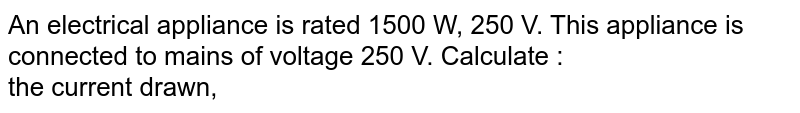 An electrical appliance is rated 1500 W, 250 V. This appliance is connected to mains of voltage 250 V. Calculate : <br>  the current drawn,