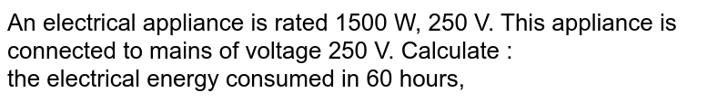 An electrical appliance is rated 1500 W, 250 V. This appliance is connected to mains of voltage 250 V. Calculate : <br>  the electrical energy consumed in 60 hours,