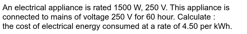 An electrical appliance is rated 1500 W, 250 V. This appliance is connected to mains of voltage 250 V for 60 hour. Calculate : <br>  the cost of electrical energy consumed at a rate of 4.50 per kWh.
