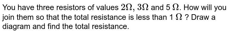 You have three resistors of values `2  Omega , 3 Omega ` and 5 `Omega `. How will you join them so that the total resistance is less than 1 `Omega ` ? Draw a diagram and find the total resistance.