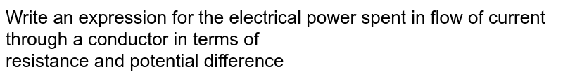 Write an expression for the electrical power spent in flow of current through a conductor in terms of <br>  resistance and potential difference