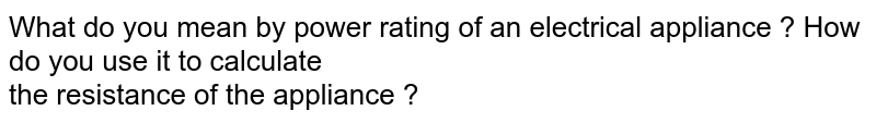 What do you mean by power rating of an electrical appliance ? How do you use it to calculate  <br>   the resistance of the appliance ?