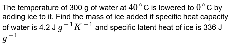 The temperature of 300 g of water at `40^@`C is lowered to `0^@`C by adding ice to it. Find the mass of ice added if specific heat capacity of water is 4.2 J `g^(-1) K^(-1)` and specific latent heat of ice is 336 J `g^(-1)`
