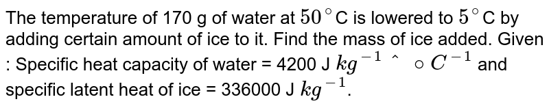 The temperature of 170 g of water at `50^@`C is lowered to `5^@`C by adding certain amount of ice to it. Find the mass of ice added. Given : Specific heat capacity of water = 4200 J `kg^(-1)^@C^(-1)` and specific latent heat of ice = 336000 J `kg^(-1)`.