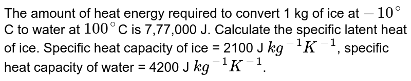 The amount of heat energy required to convert 1 kg of ice at `-10^@`C to water at `100^@`C is 7,77,000 J. Calculate the specific latent heat of ice. Specific heat capacity of ice = 2100 J `kg^(-1) K^(-1)`, specific heat capacity of water = 4200 J `kg^(-1) K^(-1)`.