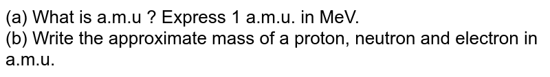 (a) What is a.m.u ? Express 1 a.m.u. in MeV. <br> (b) Write the approximate mass of a proton, neutron and electron in a.m.u.