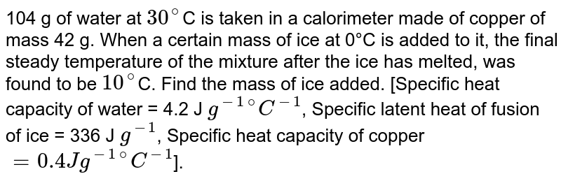 """104 g of water at `30^@`C is taken in a calorimeter made of copper of mass 42 g. When a certain mass of ice at 0°C is added to it, the final steady temperature of the mixture after the ice has melted, was found to be `10^@`C. Find the mass of ice added. [Specific heat capacity of water = 4.2 J `g^(-1)""""""""^@ C^(-1)`, Specific latent heat of fusion of ice = 336 J `g^(-1)`, Specific heat capacity of copper `= 0.4 Jg^(-1) """"""""^@ C^(-1)`]."""