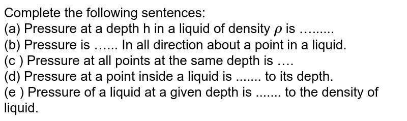 Complete the following sentences: <br> (a) Pressure at a depth h in a liquid of density `rho` is …...... <br> (b) Pressure is …... In all direction about a point in a liquid. <br> (c ) Pressure at all points at the same depth is …. <br> (d) Pressure at a point inside a liquid is ....... to its depth. <br> (e ) Pressure of a liquid at a given depth is ....... to the density of liquid.