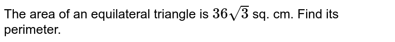 The area of an equilateral triangle  is `36sqrt(3)` sq. cm. Find its perimeter.
