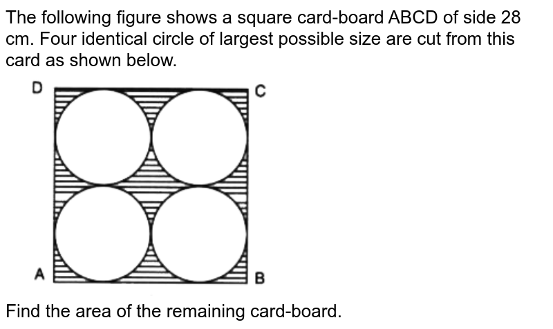 """The following figure shows a square card-board ABCD of side 28 cm. Four identical circle of largest possible size  are cut from this card as shown below. <br> <img src=""""https://doubtnut-static.s.llnwi.net/static/physics_images/SEL_RKB_ICSE_MAT_IX_C20_E04_011_Q01.png"""" width=""""50%""""> <br> Find the area of the remaining card-board."""