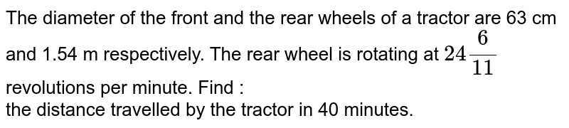 The diameter of the front and the rear wheels of a tractor are 63 cm and 1.54 m respectively. The rear wheel is rotating at `24(6)/(11)` revolutions per minute. Find : <br>  the distance travelled by the tractor in 40 minutes.