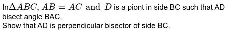 In` Delta ABC, AB =AC and D ` is a piont in side BC such that AD bisect angle BAC. <br> Show that AD is perpendicular  bisector of side BC.