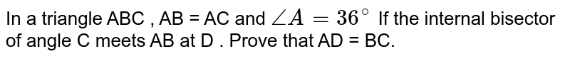 In  a triangle ABC , AB = AC and ` angle A = 36^(@)  ` If the internal  bisector  of angle C meets AB at D . Prove that AD = BC.