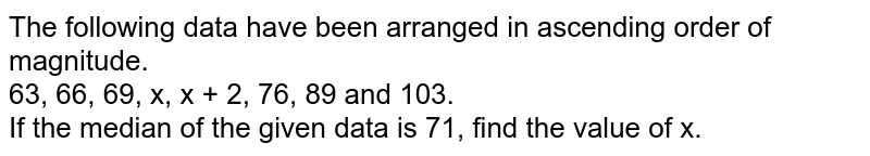 The following data have been arranged in ascending order of magnitude. <br>  63, 66, 69, x, x + 2, 76, 89 and 103. <br> If the median of the given data is 71, find the value of x.