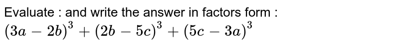 Evaluate :   and write  the answer in factors form : <br>  ` (3a- 2b)^(3) + (2b- 5c)^(3) + (5c- 3a) ^(3)`