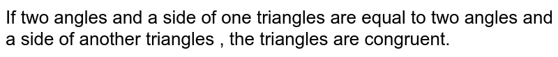 If two angles and a side of one triangles  are equal to two angles and a side of another triangles , the triangles are congruent.