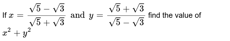 If ` x= ( sqrt5- sqrt3)/ ( sqrt5+ sqrt3) and y= ( sqrt5+ sqrt3)/( sqrt5- sqrt3) ` find the value of ` x^(2) + y ^(2)`