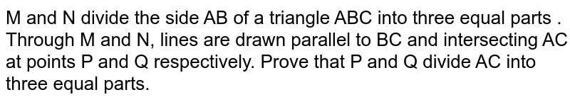 M and N divide the side AB of a triangle ABC into three equal parts . Through M and N, lines are drawn parallel to BC and intersecting AC at points P and Q respectively. Prove that P and Q divide AC into three equal parts.