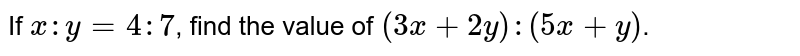 If `x : y = 4 : 7`, find the value of  `(3x + 2y) : (5x + y)`.